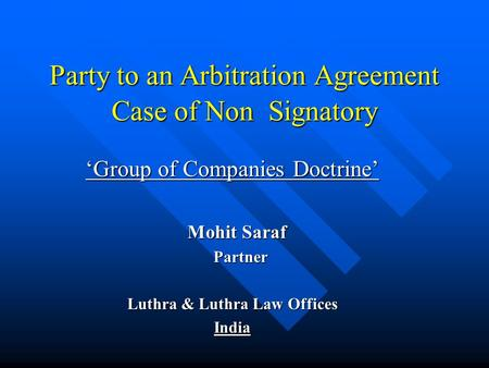 Party to an Arbitration Agreement Case of Non Signatory 'Group of Companies Doctrine' Mohit Saraf Mohit Saraf Partner Partner Luthra & Luthra Law Offices.