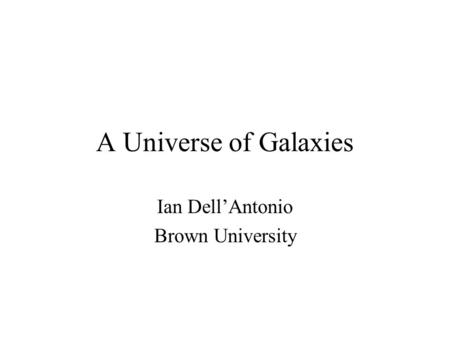 A Universe of Galaxies Ian Dell'Antonio Brown University.