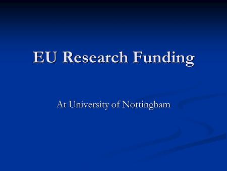 EU Research Funding At University of Nottingham. Information on Funding Contact me, Paula or Rosamund in the first instance if you want to get involved.