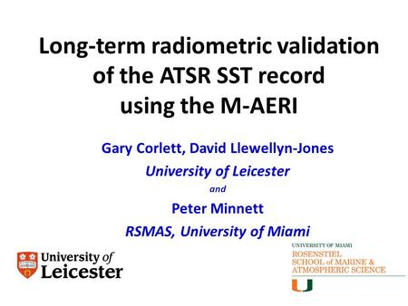 Long-term radiometric validation of the ATSR SST record using the M-AERI Gary Corlett, David Llewellyn-Jones University of Leicester and Peter Minnett.
