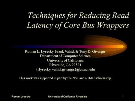 Roman LyseckyUniversity of California, Riverside1 Techniques for Reducing Read Latency of Core Bus Wrappers Roman L. Lysecky, Frank Vahid, & Tony D. Givargis.