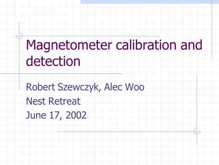 Magnetometer calibration and detection Robert Szewczyk, Alec Woo Nest Retreat June 17, 2002.