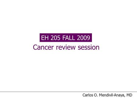 EH 205 FALL 2009 Cancer review session Carlos O. Mendivil-Anaya, MD.