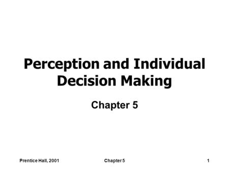 Prentice Hall, 2001Chapter 51 Perception and Individual Decision Making Chapter 5.