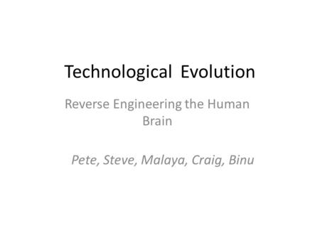 Technological Evolution Reverse Engineering the Human Brain Pete, Steve, Malaya, Craig, Binu‏