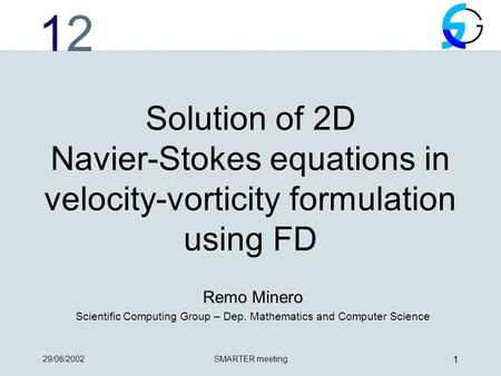 1212 29/08/2002SMARTER meeting 1 Solution of 2D Navier-Stokes equations in velocity-vorticity formulation using FD Remo Minero Scientific Computing Group.