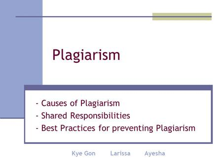 Plagiarism - Causes of Plagiarism - Shared Responsibilities - Best Practices for preventing Plagiarism Kye Gon Larissa Ayesha.