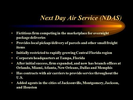 Next Day Air Service (NDAS) Fictitious firm competing in the marketplace for overnight package deliveries Provides local pickup/delivery of parcels and.