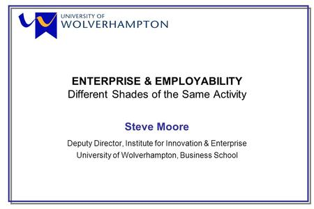 ENTERPRISE & EMPLOYABILITY Different Shades of the Same Activity Steve Moore Deputy Director, Institute for Innovation & Enterprise University of Wolverhampton,