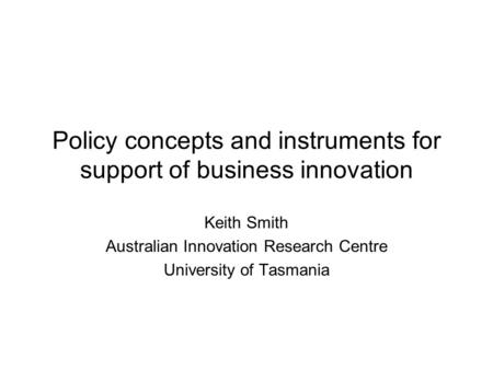 Policy concepts and instruments for support of business innovation Keith Smith Australian Innovation Research Centre University of Tasmania.