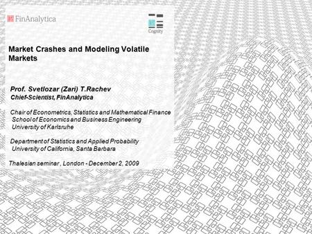 Market Crashes and Modeling Volatile Markets Prof. Svetlozar (Zari) T.Rachev Chief-Scientist, FinAnalytica Chair of Econometrics, Statistics and Mathematical.