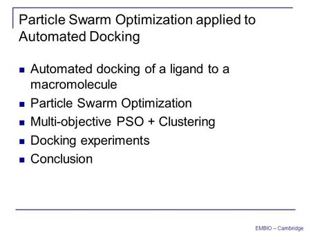 EMBIO – Cambridge Particle Swarm Optimization applied to Automated Docking Automated docking of a ligand to a macromolecule Particle Swarm Optimization.
