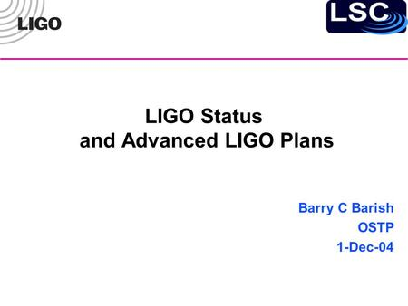 LIGO Status and Advanced LIGO Plans Barry C Barish OSTP 1-Dec-04.