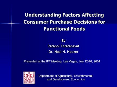 Understanding Factors Affecting Consumer Purchase Decisions for Functional Foods By Ratapol Teratanavat Dr. Neal H. Hooker Presented at the IFT Meeting,