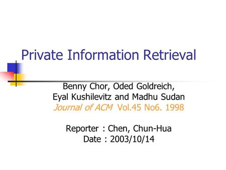 Private Information Retrieval Benny Chor, Oded Goldreich, Eyal Kushilevitz and Madhu Sudan Journal of ACM Vol.45 No6. 1998 Reporter : Chen, Chun-Hua Date.