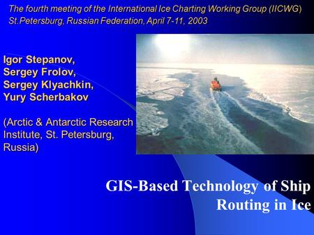 GIS-Based Technology of Ship Routing in Ice Igor Stepanov, Sergey Frolov, Sergey Klyachkin, Yury Scherbakov (Arctic & Antarctic Research Institute, St.