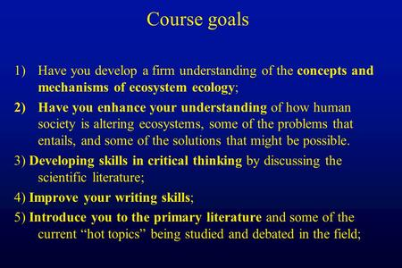 Course goals 1)Have you develop a firm understanding of the concepts and mechanisms of ecosystem ecology; 2)Have you enhance your understanding of how.