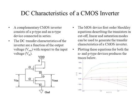 DC Characteristics of a CMOS Inverter A complementary CMOS inverter consists of a p-type and an n-type device connected in series. The DC transfer characteristics.