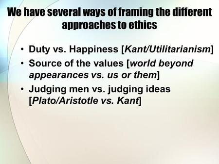 We have several ways of framing the different approaches to ethics Duty vs. Happiness [Kant/Utilitarianism] Source of the values [world beyond appearances.
