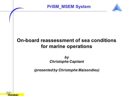 On-board reassessment of sea conditions for marine operations by Christophe Capitant (presented by Christophe Maisondieu) PrISM_MSEM System.