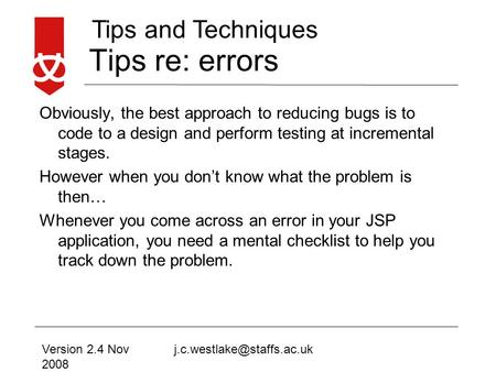 Tips and Techniques Tips re: errors Obviously, the best approach to reducing bugs is to code to a design and perform testing at incremental stages. However.