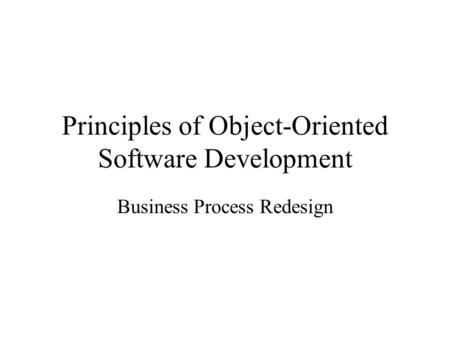 Principles of Object-Oriented Software Development Business Process Redesign.