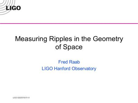 LIGO-G020518-01-W Measuring Ripples in the Geometry of Space Fred Raab LIGO Hanford Observatory.