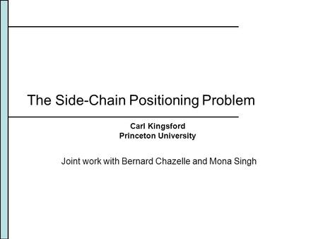 The Side-Chain Positioning Problem Joint work with Bernard Chazelle and Mona Singh Carl Kingsford Princeton University.