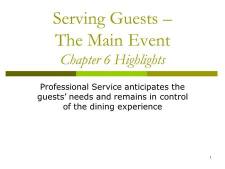 1 Serving Guests – The Main Event Chapter 6 Highlights Professional Service anticipates the guests' needs and remains in control of the dining experience.
