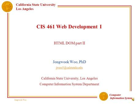 Computer Information System Information System California State University Los Angeles Jongwook Woo CIS 461 Web Development I HTML DOM part II Jongwook.