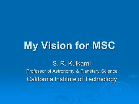 My Vision for MSC S. R. Kulkarni Professor of Astronomy & Planetary Science California Institute of Technology.