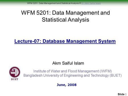 WFM 5201: Data Management and Statistical Analysis © Dr. Akm Saiful IslamDr. Akm Saiful Islam Slide 1 WFM 5201: Data Management and Statistical Analysis.