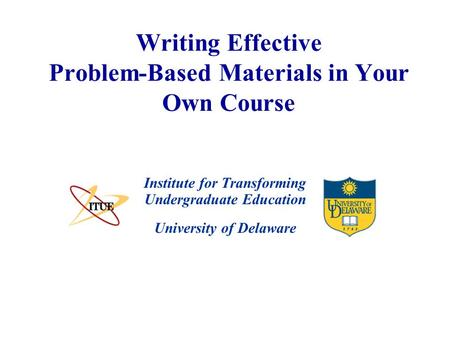 University of Delaware Writing Effective Problem-Based Materials in Your Own Course Institute for Transforming Undergraduate Education.
