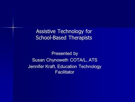 Assistive Technology for School-Based Therapists Presented by Susan Chynoweth COTA/L, ATS Jennifer Kraft, Education Technology Facilitator.