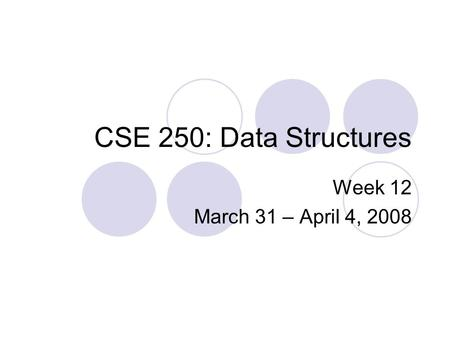CSE 250: Data Structures Week 12 March 31 – April 4, 2008.
