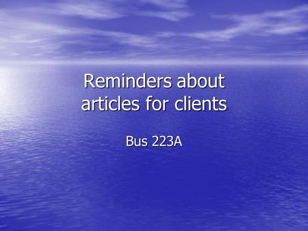 Reminders about articles for clients Bus 223A. Know your reader What is their technical expertise with the tax law? What is their technical expertise.