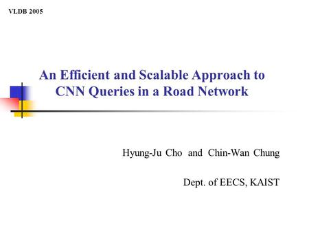An Efficient and Scalable Approach to CNN Queries in a Road Network Hyung-Ju Cho and Chin-Wan Chung Dept. of EECS, KAIST VLDB 2005.