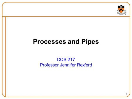 1 Processes and Pipes COS 217 Professor Jennifer Rexford.