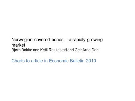 Norwegian covered bonds – a rapidly growing market Bjørn Bakke and Ketil Rakkestad and Geir Arne Dahl Charts to article in Economic Bulletin 2010.
