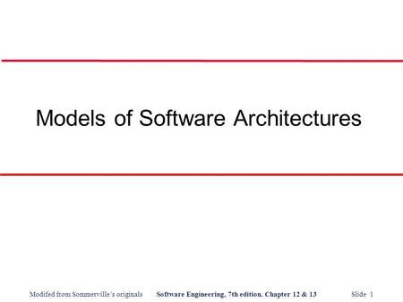 Modifed from Sommerville's originalsSoftware Engineering, 7th edition. Chapter 12 & 13 Slide 1 Models of Software Architectures.