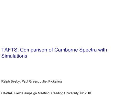 TAFTS: Comparison of Camborne Spectra with Simulations Ralph Beeby, Paul Green, Juliet Pickering CAVIAR Field Campaign Meeting, Reading University, 6/12/10.