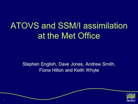1 ATOVS and SSM/I assimilation at the Met Office Stephen English, Dave Jones, Andrew Smith, Fiona Hilton and Keith Whyte.