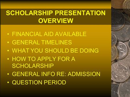 SCHOLARSHIP PRESENTATION OVERVIEW FINANCIAL AID AVAILABLE GENERAL TIMELINES WHAT YOU SHOULD BE DOING HOW TO APPLY FOR A SCHOLARSHIP GENERAL INFO RE: ADMISSION.