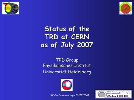 LHCC referee meeting – 03/07/2007 LHCC referee meeting – 03/07/2007 Status of the TRD at CERN as of July 2007 TRD Group Physikalisches Institut Universität.