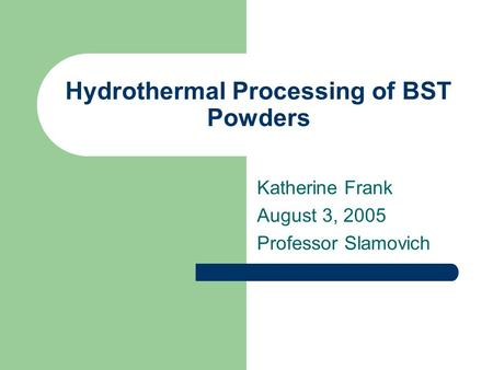 Hydrothermal Processing of BST Powders Katherine Frank August 3, 2005 Professor Slamovich.