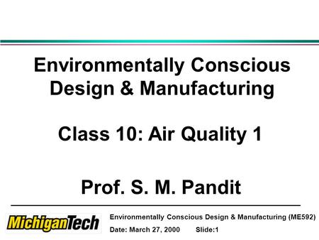 Environmentally Conscious Design & Manufacturing (ME592) Date: March 27, 2000 Slide:1 Environmentally Conscious Design & Manufacturing Class 10: Air Quality.