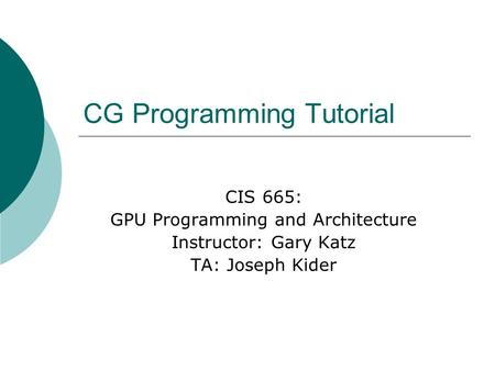 CG Programming Tutorial CIS 665: GPU Programming and Architecture Instructor: Gary Katz TA: Joseph Kider.