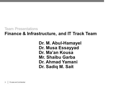 0 Private and Confidential Team Presentations Finance & Infrastructure, and IT Track Team Dr. M. Abul-Hamayel Dr. Musa Essayyad Dr. Ma'an Kousa Mr. Shaibu.