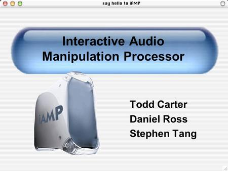 Interactive Audio Manipulation Processor Todd Carter Daniel Ross Stephen Tang.