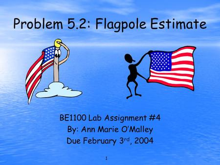 1 Problem 5.2: Flagpole Estimate BE1100 Lab Assignment #4 By: Ann Marie O'Malley Due February 3 rd, 2004.